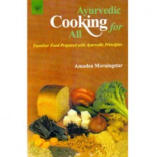 Ayurvedic Cooking For All - Familiar Food Prepared With Ayurvedic Principles