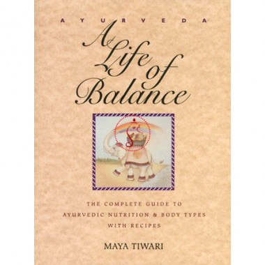 Ayurveda - A Life Of Balance - The Complete Guide To Ayurvedic Nutrition And Body Types With Recipes